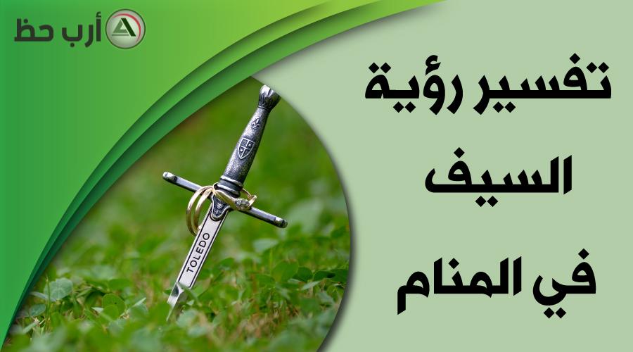 تفسير حلم السيف تفسيرات شاملة بحسب شكل ونوع السيف ارب حظ