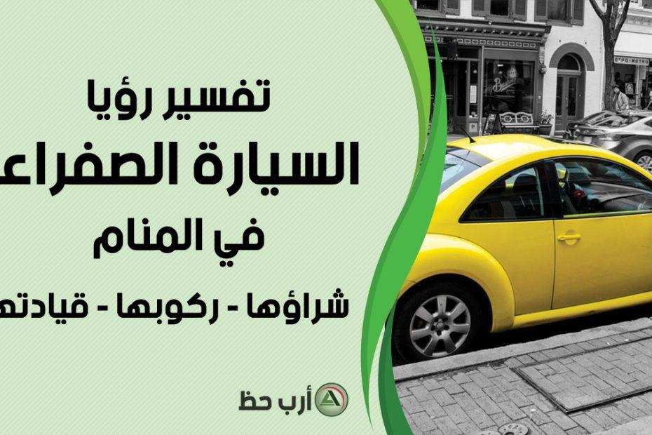 ما معنى رؤية السيارة الصفراء في المنام - ارب حظ