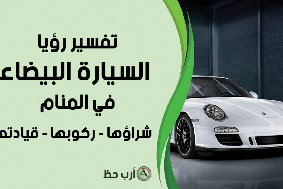 تفسير رؤية السيارة البيضاء في الحلم ارب حظ