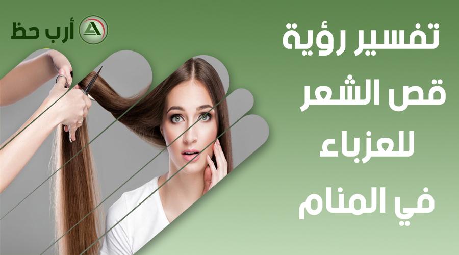 تفسير حلم قص الشعر للبنت العزباء رؤية حلاقة الشعر في المنام ارب حظ
