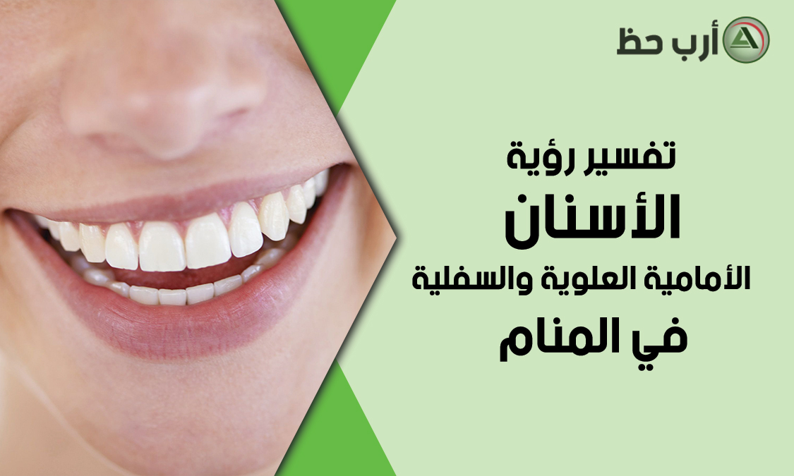 تفسير حلم الأسنان الأمامية العلوية والسلفية ارب حظ
