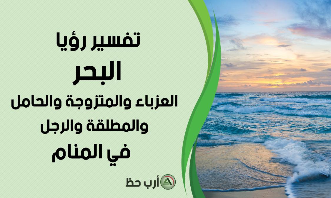 تفسير رؤية البحر في منام العزباء و المتزوجة و الحامل و المطلقة و المتزوج و الأعزب ارب حظ