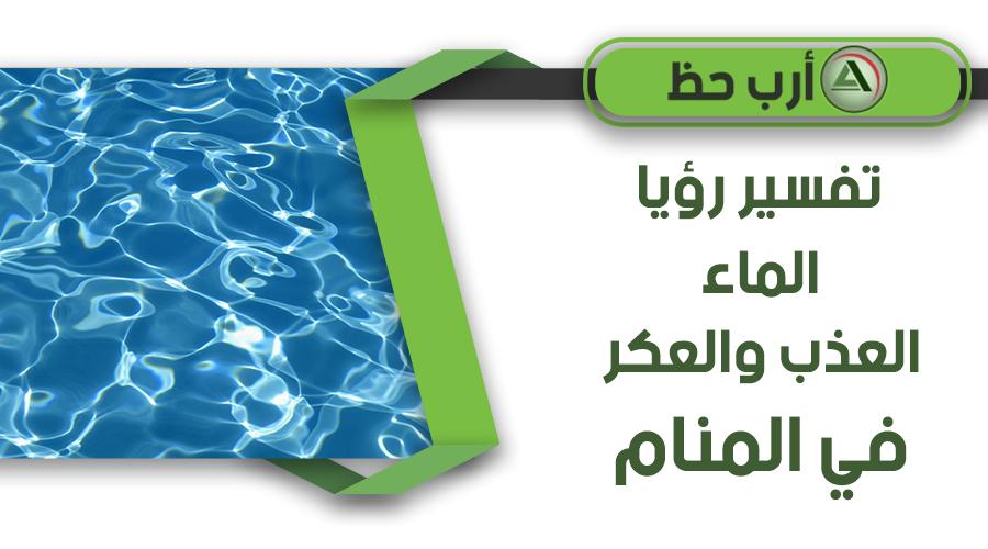 تفسير رؤية الماء العذب ورؤية الماء العكر في المنام ارب حظ