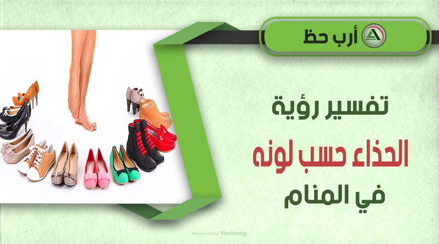تفسير حلم الحذاء بحسب لونه في المنام للعزباء والمتزوجة والحامل والمطل قة والرجل والميت ارب حظ