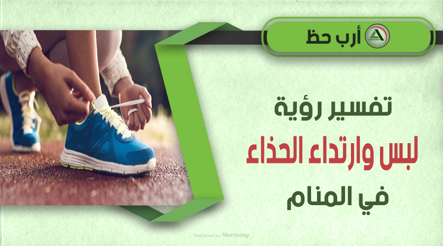 تفسير حلم لبس الحذاء